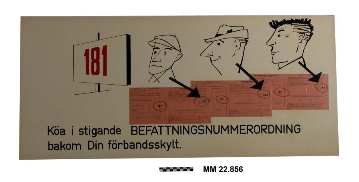 """Text på vit botten. Svart text: """" Köa i stigande BEFATTNINGSNUMMERORDNING bakom Din förbandsskylt"""" Överst teckningar av  en skylt med röda siffror """"181"""" och tre civila män med olika utseende vända åt vänster mot skylten. Från vardera mannen finns en snett ner mot höger riktad pil som slutar vid befattningsnumret på tre olika rosafärgade fastklistrade krigsplaceringsorder i original.  Papp 3 mm."""