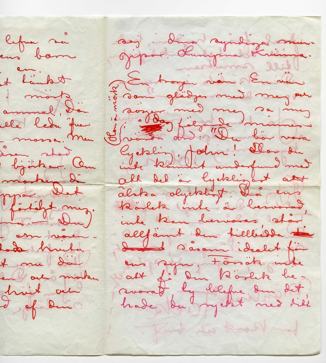 """Brev 1903-12 från John Bauer till Ester Ellqvist, bestående av åtta sidor skrivna på bägge sidor av två vikta, tunna pappersark. Huvudsaklig skrift handskriven med rött bläck.  . BREVAVSKRIFT: . [Sida 1] Sjövik Dec  1903 . Kvinna! ty du är  en Kvinna! . Jag har några dagar  varit ute i markena norvdest. Jag har sett mej om efter en bygg- nadstomt. Jag har aren- derat ett halft tunnland. Jag fick inte köpat. Jag har arrenderat det på 49 år. Det är ungefär lagom för oss att lefva så länge. Det är inte . [Sida 2] roligt att lefva så länge att ens barn får försörja en. Jag hade först tänkt mej kojan i mörk granskog. Gammal, Där stigen skulle leda öfver mjuk varm mossa. Men på högsta åsen stod en hage af björkar. Om våren står marken där hvit af sippor. Det har folket förtäljt mig. Och björkana. – Du känner dem om våren – - De stodo hvita af rimfrost nu där uppe på åsen och marken var också hvit och ett tunnland af den . [Sida 3] marken kan jag nästan kalla min. Så var jag åter hemma och läste ditt bref. Där stod """"Barrdoft"""" """"barrdoft"""" Det ordet är grannt och vackert men det är falskt. Jag tackade Gud att jag ägde ett tunnland af björkhagen uppe på åsen Jag åker snart dit igen. Tänk dej. Jag köper bara en biljet  och lägger mej på  mjuka dynor och åker på 1 timma in i him melen. min hage af björkar på åsen. Där  . [Sida 4]  är allt hvitt, hvitt mark och stammar och grenar och kvistar. Hvitt, hvitt min Esthers färg. Hvem Esther är? Jo. Esther är namnet på den sommarfagraste mildaste och känsligaste medmänniskan. Det är egendomligt att skrifva så till dg Du har ju samma namn som hon – ha! Ni två sam ma namn. Det  är ödets hånande iro ni. Hon har en mun . [Sida 5] af korall – nej rosor. Din är ju vidrig. Du har ju gulgröna ögon fulla af ondska och falsk stolthet. Hon har ett ögonpar som det lyser barngodhet och glädje ur och hvars couleur är sommarhim- melens om kvällningen i zenit. Och så har hon ett stort långt guldglänsande hår (ditt är ju stripigt vill jag minnas) Det hå"""