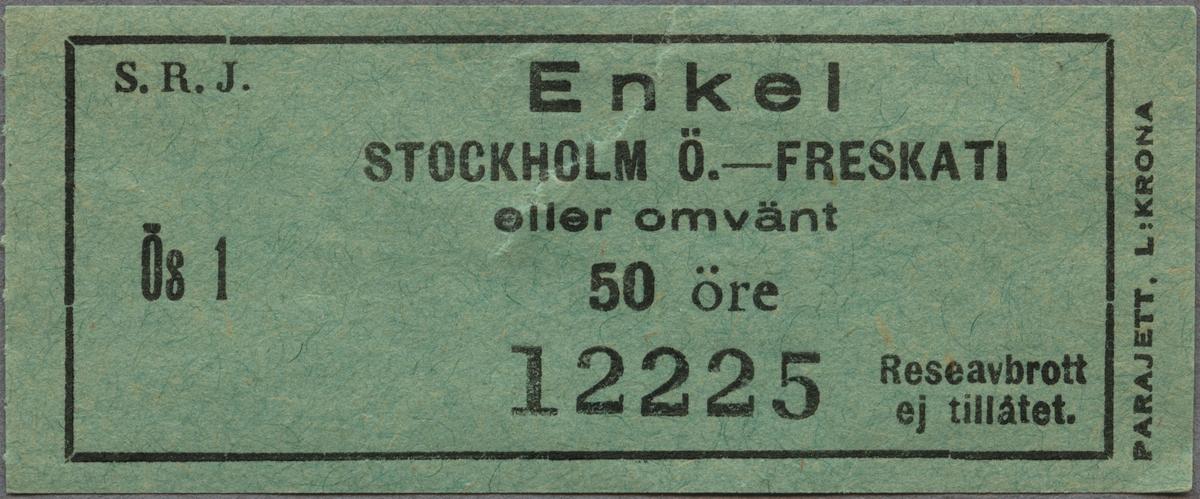 """Grön enkelbiljett av papper med tryckt text i svart: """"S. R. J. Enkel  STOCKHOLM Ö. - FRESKATI eller omvänt 50 öre  Ös 1 12225 Reseavbrott ej tillåtet"""" """"PARAJETT. L:KRONA"""" står tryckt på högra kortsidan, nerifrån och upp, utanför den svarta ram, som avgränsar övrig text. Biljetten har en reva uppifrån i mitten."""