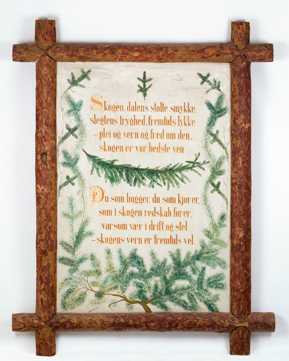 Håndmalt plakat eller tavle med tekst og dekor på lerret, innrammet av treramme av furumateriale.  Det nevnte lerretet er spent opp på ei rektangulær ramme av høvlete bord med et tverrsnitt på 10 X 2, 5 centimeter.  Yttermålene på ramma er 89, 5 X 130 centimeter.  Lerretet er festet med nellikspiker på baksida av ramma.  På forsida er det malt et dikt med to vers med rødbrune bokstaver, omkranset av grønne grankvister på kvit bakgrunn.  Ramma er lagd av halvkløvde, ubarkete furustokker som er lagt slik at rammetrærne krysser hverandre i hjørnene, hvor endene av rammetrærne stikker ut som laftehodene på et tømmerhus.  Rammetrærne måler 171, 5 og 132, 5 centimeter, mens sjølve rammas yttermål er 110 X 148 centimeter.  Diktet lyder slik:  Skogen, dalens stolte smykke,  slegtens tryghed, fremtids lykke,  - plei og vern og fred om den,  skogen er vor bedste ven.   Du som hugger, du som kjører,  som i skogen redskab fører,  varsom vær i drift og stel,  skogens vern er fremtids vel.   Diktet er ikke signert, men nederst tavla finner vi noe vi antar må være malerens signatur.  Den er ikke enkel å lese, men muligens står det «Knut E. Dahl 06».  Det siste er åpenbart de to siste sifrene i årstallet da plakaten ble til.  Denne innrammete presentasjonen ble antakelig lagd til skogutstillingen i Elverum i mars 1907.  Den ses i hvert fall på et bevart fotografi fra denne utstillingen (jfr. SJF-F. 006730).