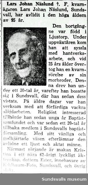Dödsannons och dödsruna på mjölnaren Lars Johan Näslund, Öppom, Ljustorp. Far till fotograf Ester Näslund. Han var en skicklig amatörfotograf. Intresset väcktes när han var sängliggande efter en olycka 1908.  Han skulle gjuta en jordkällare och när han stod högst uppe på kullen och med en ösa skulle kasta sand ner i cementblandaren, råkade han tappa balansen och föll så illa att något gick snett i ryggraden. Han fick ta sig hem på alla fyra. Han blev sängliggande i tre år. Tiden av ofrivillig passivitet blev tungsamt lång för kraftkarlen Lars Johan.  När det kändes som värst  kom dock hans vän pastorn på besök och hade en kamera med sig. Nu dröjde det inte länge förrän Lars Johan  kunde rehabilitera sig. Han ordnade t o m mörkrum i källaren och kunde snart åka in till stan för att skaffa fotomaterial.